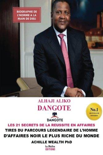 Aliko Dangote les 21 secrets de la reussite en affaires: Tir du parcours lgendaire de l'homme d'affaires noir le plus riche du monde