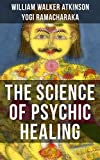 THE SCIENCE OF PSYCHIC HEALING: From the American pioneer of the New Thought movement, known for The Secret of Success, The Arcane Teachings, Nuggets of ... & Reincarnation and the Law of Karma