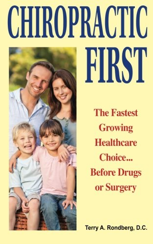 Chiropractic First: The Fastest Growing Healthcare Choice. Before Drugs or Surgery por Dr. Terry A. Rondberg D.C.