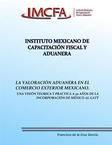 LA VALORACIÓN ADUANERA EN EL COMERCIO EXTERIOR MEXICANO: UNAS VISIÓN TEÓRICA Y PRÁCTICA A 30 AÑOS DE LA INCORPORACIÓN DE MEXICO AL GATT (VALOR EN ADUANA DE LAS MERCANCÍAS nº 1) por FRANCISCO DE LA CRUZ GARCÍA