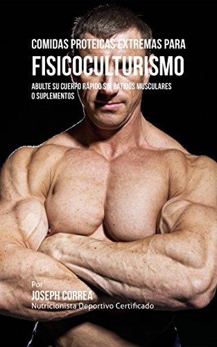 Comidas Proteicas Extremas Para Fisicoculturismo: Abulte su Cuerpo Rápido sin Batidos Musculares o Suplementos por Joseph Correa (Nutricionista Deportivo Certificado)