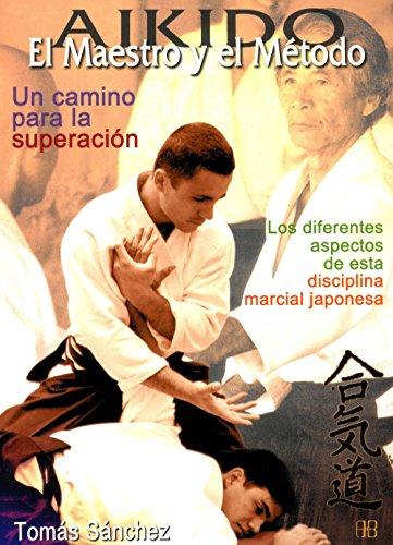 Aikido. El maestro y el método. Un camino para la superación: Los diferentes aspectos de esta disciplina marcial japonesa (Deportes y artes marciales) por Tomás Sánchez Díaz