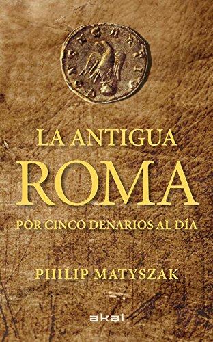 La antigua Roma por cinco denarios al día (Viajando al pasado) por Philip Matyszak