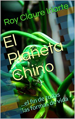El Planeta Chino: ...el fin de todas las formas de vida por Roy Claure Iriarte