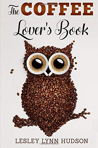 The Coffee Lover's Book: Essential World Coffee Guide – Interesting Facts, Tips, Benefits and Best Easy Coffee Drinks & Desserts Recipe Book par Lesley Lynn Hudson