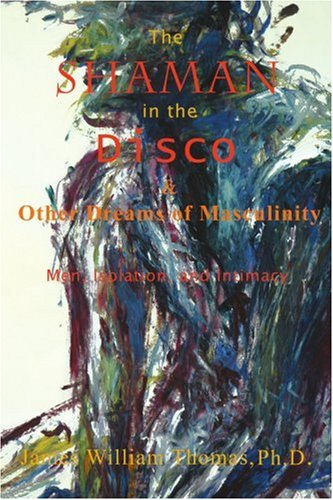 The Shaman in the Disco and Other Dreams of Masculinity: Men, Isolation, and Intimacy Mens Disco