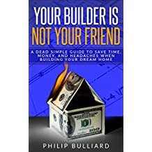 Your Builder is Not Your Friend: A Dead Simple Guide to Save Time, Money, and Headaches When Building Your Dream Home (English Edition)