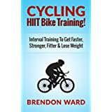 Cycling: HIIT Bike Training! Interval Training To Get Faster, Stronger, Fitter & Lose Weight (Cycling, Cycling Books, Running, Fitness, Bodybuilding, Weight ... Interval Training) (English Edition)