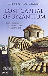 Lost Capital of Byzantium: The History of Mistra and the Peloponnese by Steven Runciman (2009-04-28)
