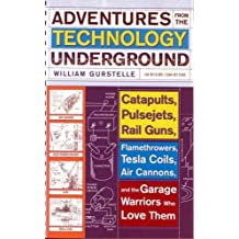 Adventures from the Technology Underground: Catapults, Pulsejets, Rail Guns, Flamethrowers, Tesla Coils, Air Cannons, and the Garage Warriors Who Love Them by William Gurstelle (2007-01-23)