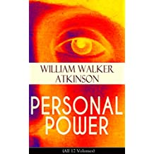PERSONAL POWER (All 12 Volumes): Development, Cultivation & Manifestation of Personal Powers: Creative - Your Constructive Forces, Desire - Your Energizing ... Individuality and more (English Edition)