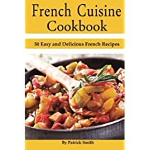 French Cuisine Cookbook: 50 Easy and Delicious French Recipes (French Cooking, French Recipes, French Food, Quick & Easy) by Patrick Smith (2014-07-01)