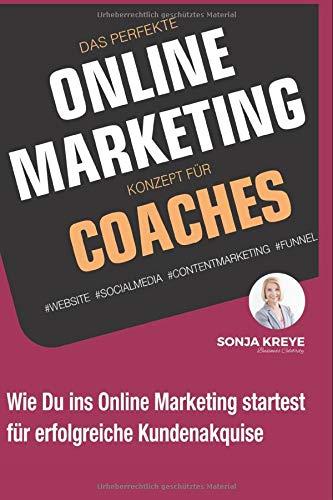 Das perfekte Online Marketing Konzept für Coaches: Website, Social Media, Content Marketing und Funnel: Wie du ins Online-Marketing startest für erfolgreiche Kundenakquise