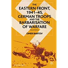 The Eastern Front, 1941-45, German Troops and the Bartarisation of Warfare: Second Edition: German Troops and the Barbarisation of Warfare (St Antony's)