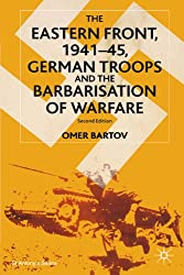 The Eastern Front, 1941-45: German Troops and the Barbarisation of Warfare (St Antony's Series)