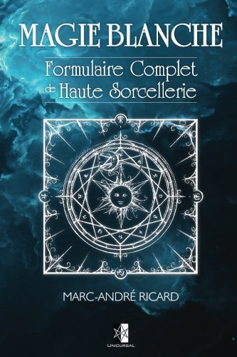 Magie Blanche: Formulaire Complet de Haute Sorcellerie par Marc-André Ricard