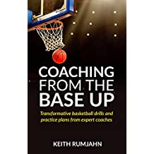 Coaching from the base up: Transformative basketball drills and practice plans from expert coaches (English Edition)