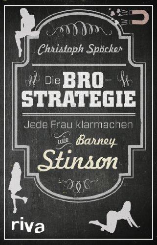 Die Bro-Strategie: Jede Frau Klarmachen Wie Barney Stinson by Christoph Sp??cker (2013-10-04)