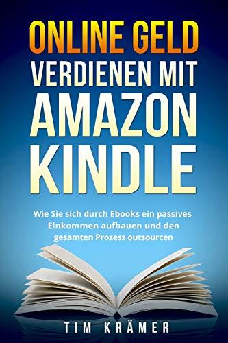 Online Geld verdienen mit Amazon Kindle: Wie Sie sich durch Ebooks ein passives Einkommen aufbauen und den gesamten Prozess outsourcen. (Geld Amazon)