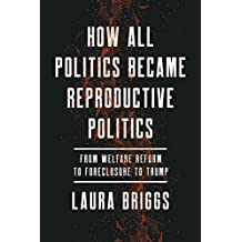 How All Politics Became Reproductive Politics (Reproductive Justice: A New Vision for the 21st Century)