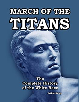March of the Titans: The Complete History of the White Race: Volume I and II Combined Edition by [Kemp, Arthur]