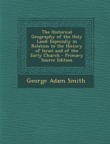 The Historical Geography of the Holy Land: Especially in Relation to the History of Israel and of the Early Church - Primary Source Edition