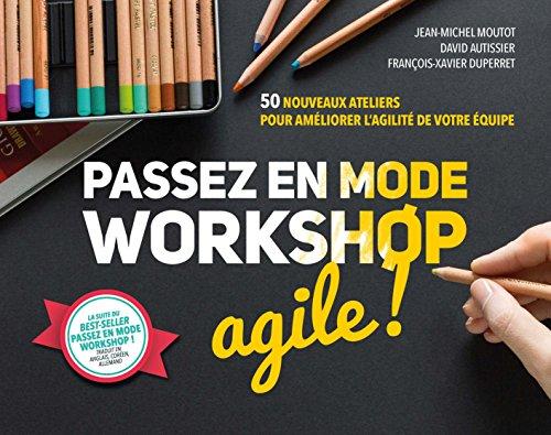 Passez en mode workshop agile ! 50 nouveaux ateliers pour améliorer l'agilité de votre équipe par Jean-Michel Moutot