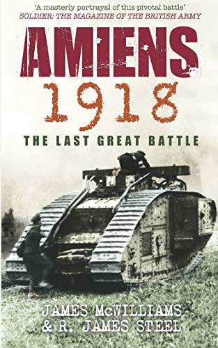 Amiens 1918: The Last Great Battle. James McWilliams & R. James Steel por James L. McWilliams