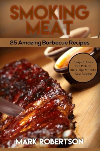 Smoking Meat: 25 Amazing Barbecue Recipes. Complete Smoker Guide For The Best BBQ