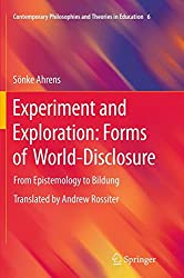 Experiment and Exploration: Forms of World-Disclosure: From Epistemology to Bildung (Contemporary Philosophies and Theories in Education, Band 6)
