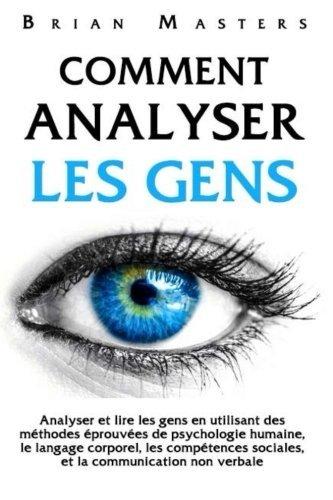 Comment analyser les gens: Analyser et lire les gens en utilisant des méthodes éprouvées de psychologie humaine, le langage corporel, les compétences sociales, et la communication non verbale