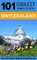 Switzerland: Switzerland Travel Guide: 101 Coolest Things to Do in Switzerland (Zurich Travel, Geneva Travel, Budget Travel Switzerland, Swiss Alps)