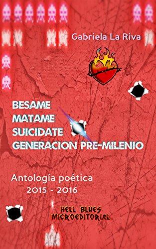 BESAME● MATAME● SUICIDATE: Generación pre-milenio: Antología poética 2015-2016 por Gabriela La Riva