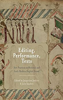 Editing, Performance, Texts: New Practices in Medieval and Early Modern English Drama by [Jenkins, Jacqueline, Sanders, Julie]