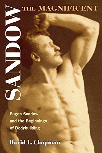 Sandow the Magnificent: Eugen Sandow And the Beginnings of Bodybuilding