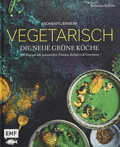 Aromenfeuerwerk - Vegetarisch - Die neue grüne Küche: 100 Rezepte mit spannenden Aromen, Kräutern und Gewürzen
