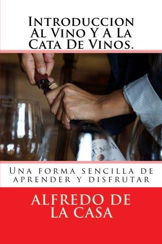Introduccion Al Vino Y A La Cata De Vinos.: Una forma sencilla de aprender y disfrutar