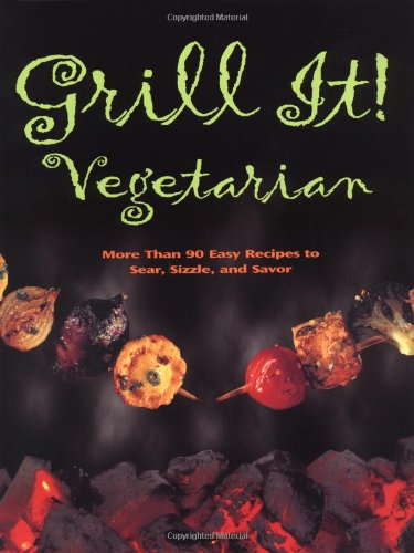Grill It! Vegetarian: Over 80 Meat-free Recipes To Revolutionize Your Cooking