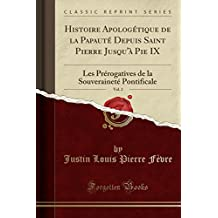 Histoire Apologetique de la Papaute Depuis Saint Pierre Jusqu'a Pie IX, Vol. 2: Les Prerogatives de la Souverainete Pontificale (Classic Reprint)