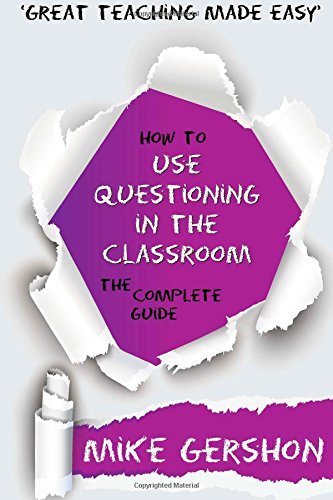 How to use Questioning in the Classroom: The Complete Guide: Volume 5 (How to...Great Classroom Teaching Series)