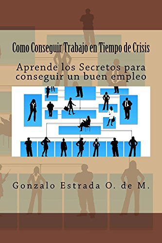 Como Conseguir Trabajo en Tiempo de Crisis: 6 pasos te separan de un buen empleo. por Gonzalo Estrada