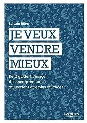 Je veux vendre mieux : Petit guide pratique à l'usage des entrepreneurs qui veulent être plus efficaces by Sylvain Tillon(2016-03-10)