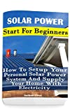 Solar Power: Start For Beginners: How To Setup Your Personal Solar Power System And Supply Your Home With Electricity: (Energy Independence, Lower Bills ... Grid Living) (Self Reliance, Solar Energy)
