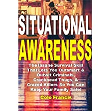 Situational Awareness: The Insane Survival Skill That Lets You Outsmart & Outwit Criminals, Crackhead Thugs, & Crazed Killers So You Can Keep Your Family Safe!