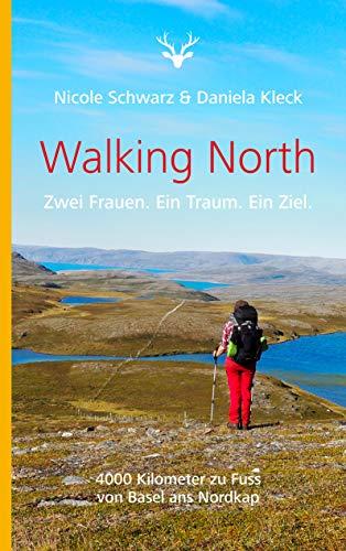Walking North: Zwei Frauen. Ein Traum. Ein Ziel. 4000 Kilometer zu Fuss von Basel ans Nordkap