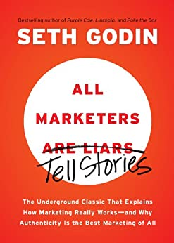 All Marketers Are Liars: The Underground Classic That Explains How Marketing Really Works--and Why Authen ticity Is the Best Marketing of All par [Godin, Seth]