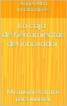 La caja de herramientas del innovador: Mis mejores armas para innovar de [Angel Alba Innolandia.es]