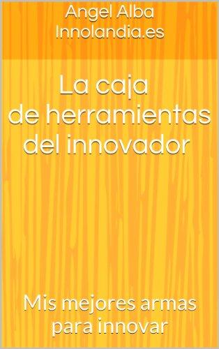 La caja de herramientas del innovador: Mis mejores armas para innovar por Angel Alba Innolandia.es