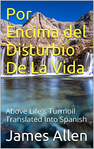 Por Encima del Disturbio De La Vida: Above Life's Turmoil Translated Into Spanish por James Allen