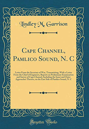 Cape Channel, Pamlico Sound, N. C: Letter from the Secretary of War, Transmitting, with a Letter from the Chief of Engineers, Reports on Preliminary E